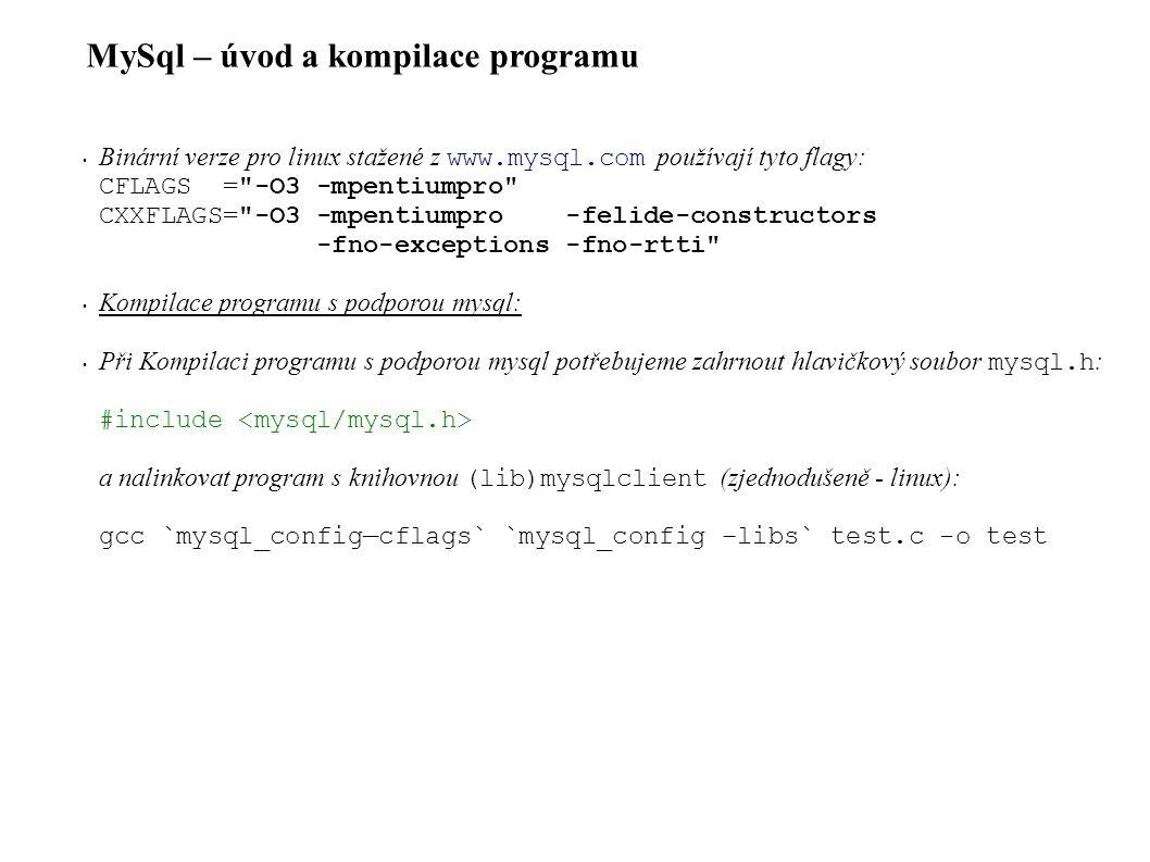 MySql – úvod a kompilace programu Binární verze pro linux stažené z www.mysql.com používají tyto flagy: CFLAGS = -O3 -mpentiumpro CXXFLAGS= -O3 -mpentiumpro -felide-constructors -fno-exceptions -fno-rtti Kompilace programu s podporou mysql: Při Kompilaci programu s podporou mysql potřebujeme zahrnout hlavičkový soubor mysql.h : #include a nalinkovat program s knihovnou (lib)mysqlclient (zjednodušeně - linux): gcc `mysql_config—cflags` `mysql_config –libs` test.c -o test