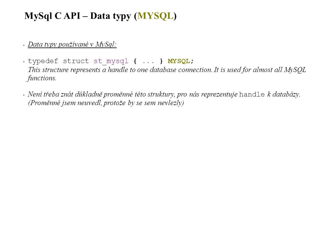 MySql C API – Data typy (MYSQL_FIELD) Data typy používané v MySql: typedef struct st_mysql_field { char *name; /* Jméno pole, nulou ukončený řetězec */ char *org_name; /* Originální jméno pole (jestli jm.je alias) */ char *table; /* Jméno tabulky obsahující toto pole nebo NULL */ char *org_table; /* Originální jméno tabulky (jestli je tab alias) */ char *db; /* Database for table */ char *catalog; /* Catalog for table */ char *def; /* Default value (set by mysql_list_fields) */ unsigned long length; /* Width of column (create length) */ unsigned long max_length; /* Max width for selected set */ unsigned int name_length; unsigned int org_name_length; unsigned int table_length; unsigned int org_table_length; unsigned int db_length; unsigned int catalog_length; unsigned int def_length; unsigned int flags; /* Div flags */ unsigned int decimals; /* Počet čísel v poli */ unsigned int charsetnr; /* Character set */ enum enum_field_types type; /* Typ pole, typy popsány na následující stránce */ } MYSQL_FIELD ; This structure contains information about a field, such as the field s name, type, and size.