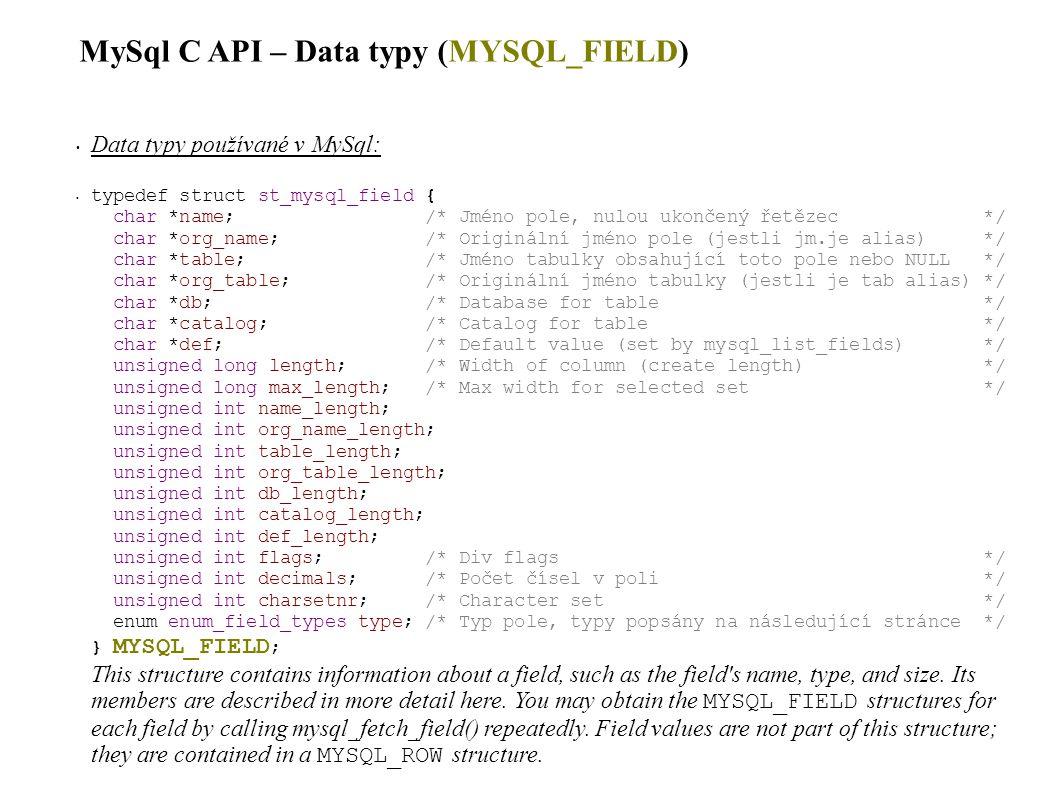 MySql C API – Data typy (enum_field_types) Uvnitř struktury MYSQL_FIELD: enum enum_field_types; Enumerace použitá ve struktuře MYSQL_FIELD, určuje typ pole: HodnotaPopis FIELD_TYPE_TINY TINYINT field FIELD_TYPE_SHORT SMALLINT field FIELD_TYPE_LONG INTEGER field FIELD_TYPE_INT24 MEDIUMINT field FIELD_TYPE_LONGLONG BIGINT field FIELD_TYPE_DECIMAL DECIMAL or NUMERIC field FIELD_TYPE_FLOAT FLOAT field FIELD_TYPE_DOUBLE DOUBLE or REAL field FIELD_TYPE_TIMESTAMP TIMESTAMP field FIELD_TYPE_DATE DATE field FIELD_TYPE_TIME TIME field FIELD_TYPE_DATETIME DATETIME field FIELD_TYPE_YEAR YEAR field FIELD_TYPE_STRING CHAR field FIELD_TYPE_VAR_STRING VARCHAR field FIELD_TYPE_BLOB BLOB or TEXT field (use max_length to determine the maximum length) FIELD_TYPE_SET SET field FIELD_TYPE_ENUM ENUM field FIELD_TYPE_NULL NULL-type field FIELD_TYPE_CHAR Deprecated; use FIELD_TYPE_TINY instead