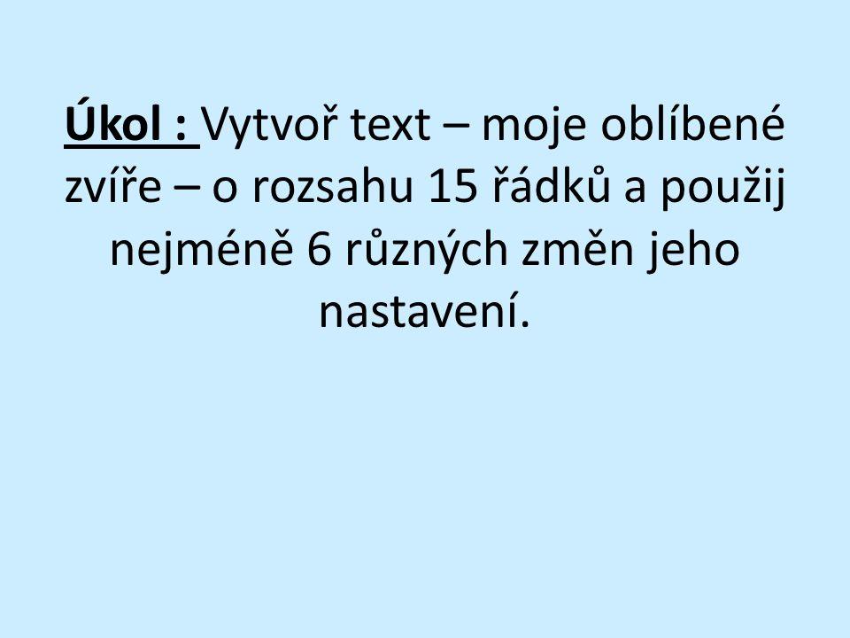 Úkol : Vytvoř text – moje oblíbené zvíře – o rozsahu 15 řádků a použij nejméně 6 různých změn jeho nastavení.