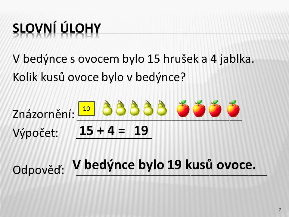 V bedýnce s ovocem bylo 15 hrušek a 4 jablka. Kolik kusů ovoce bylo v bedýnce? Znázornění: __________________________ Výpočet: ____________ Odpověď: _