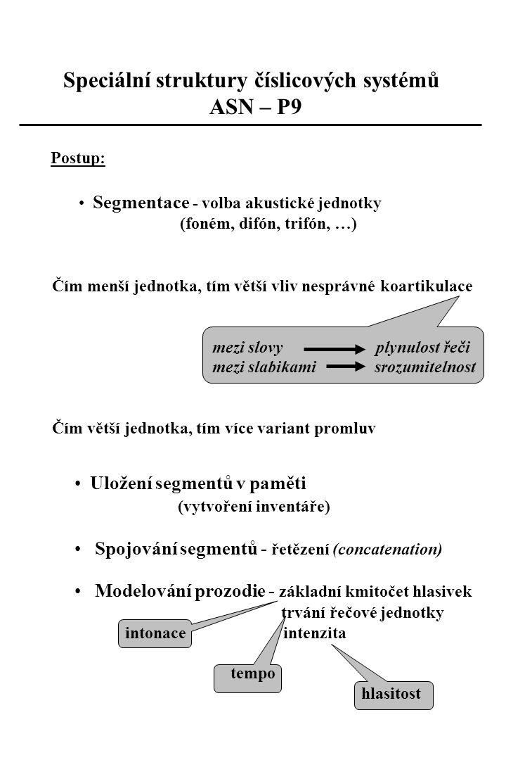 Uložení segmentů v paměti (vytvoření inventáře) Spojování segmentů - řetězení (concatenation) Modelování prozodie - základní kmitočet hlasivek trvání řečové jednotky intonace intenzita tempo hlasitost Speciální struktury číslicových systémů ASN – P9 Postup: Segmentace - volba akustické jednotky (foném, difón, trifón, …) Čím menší jednotka, tím větší vliv nesprávné koartikulace mezi slovy plynulost řeči mezi slabikami srozumitelnost Čím větší jednotka, tím více variant promluv