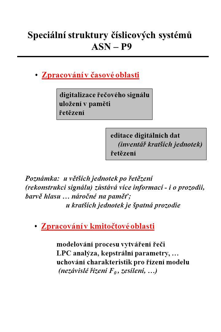 Speciální struktury číslicových systémů ASN – P9 Zpracování v časové oblasti digitalizace řečového signálu uložení v paměti řetězení editace digitálních dat (inventář kratších jednotek) řetězení Poznámka: u větších jednotek po řetězení (rekonstrukci signálu) zůstává více informací - i o prozodii, barvě hlasu … náročné na paměť; u kratších jednotek je špatná prozodie Zpracování v kmitočtové oblasti modelování procesu vytváření řeči LPC analýza, kepstrální parametry, … uchování charakteristik pro řízení modelu (nezávislé řízení F 0, zesílení, …)