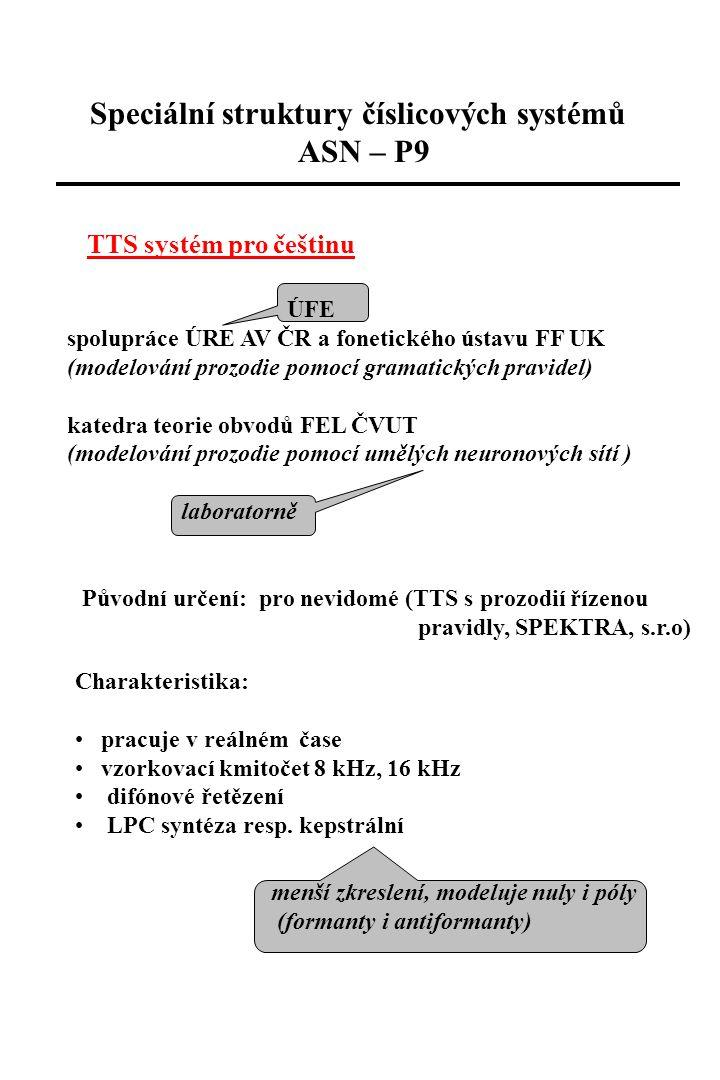 TTS systém pro češtinu ÚFE spolupráce ÚRE AV ČR a fonetického ústavu FF UK (modelování prozodie pomocí gramatických pravidel) katedra teorie obvodů FEL ČVUT (modelování prozodie pomocí umělých neuronových sítí ) laboratorně Speciální struktury číslicových systémů ASN – P9 Původní určení: pro nevidomé (TTS s prozodií řízenou pravidly, SPEKTRA, s.r.o) Charakteristika: pracuje v reálném čase vzorkovací kmitočet 8 kHz, 16 kHz difónové řetězení LPC syntéza resp.