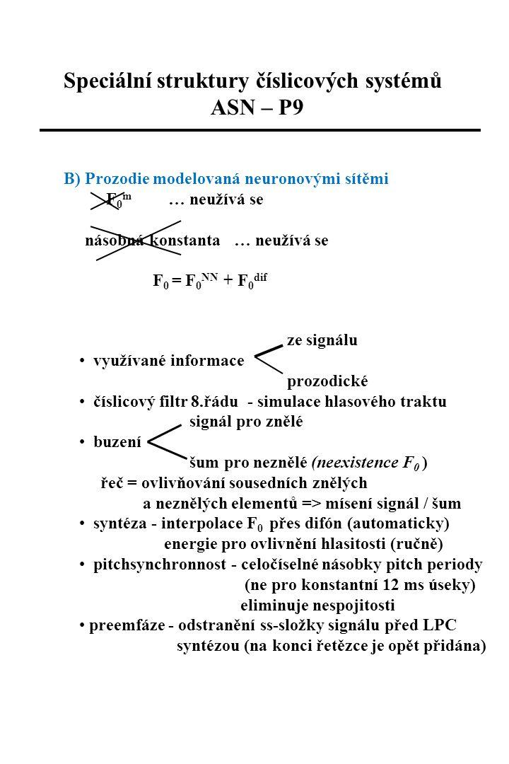 Speciální struktury číslicových systémů ASN – P9 B) Prozodie modelovaná neuronovými sítěmi F 0 m … neužívá se násobná konstanta … neužívá se F 0 = F 0 NN + F 0 dif ze signálu využívané informace prozodické číslicový filtr 8.řádu - simulace hlasového traktu signál pro znělé buzení šum pro neznělé (neexistence F 0 ) řeč = ovlivňování sousedních znělých a neznělých elementů => mísení signál / šum syntéza - interpolace F 0 přes difón (automaticky) energie pro ovlivnění hlasitosti (ručně) pitchsynchronnost - celočíselné násobky pitch periody (ne pro konstantní 12 ms úseky) eliminuje nespojitosti preemfáze - odstranění ss-složky signálu před LPC syntézou (na konci řetězce je opět přidána)