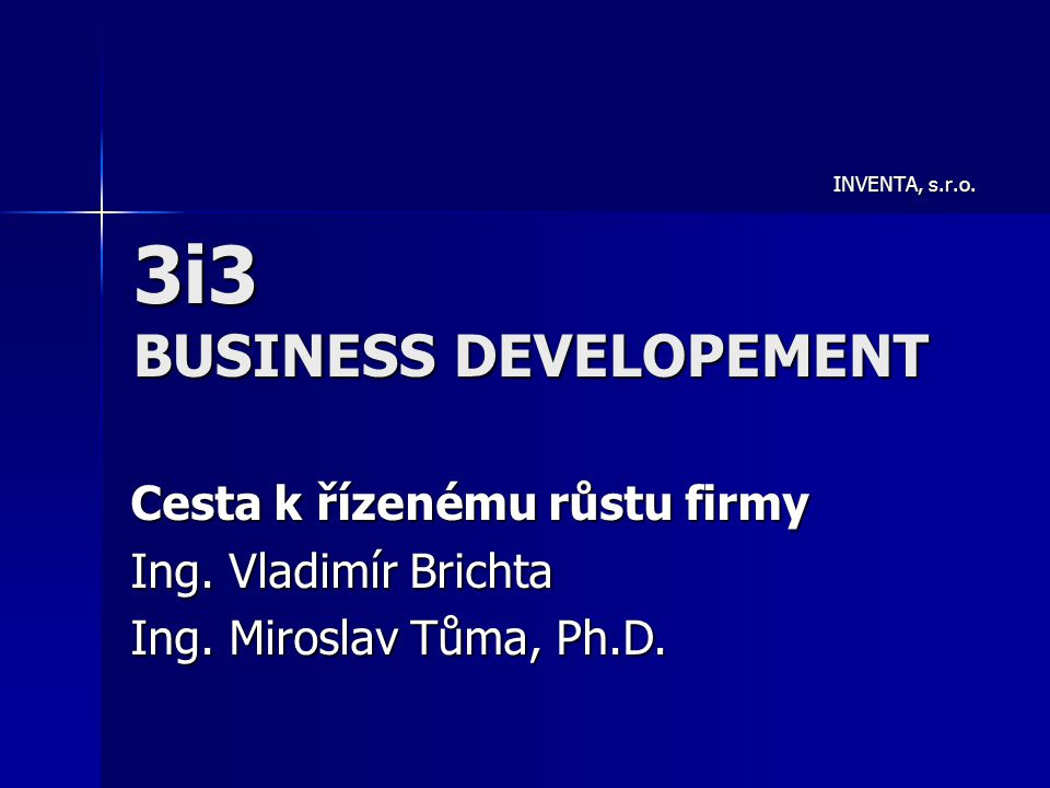 3i3 BUSINESS DEVELOPEMENT INVENTA, s.r.o. Cesta k řízenému růstu firmy Ing. Vladimír Brichta Ing. Miroslav Tůma, Ph.D.