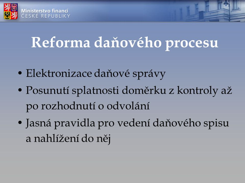 Reforma daňového procesu Elektronizace daňové správy Posunutí splatnosti doměrku z kontroly až po rozhodnutí o odvolání Jasná pravidla pro vedení daňového spisu a nahlížení do něj