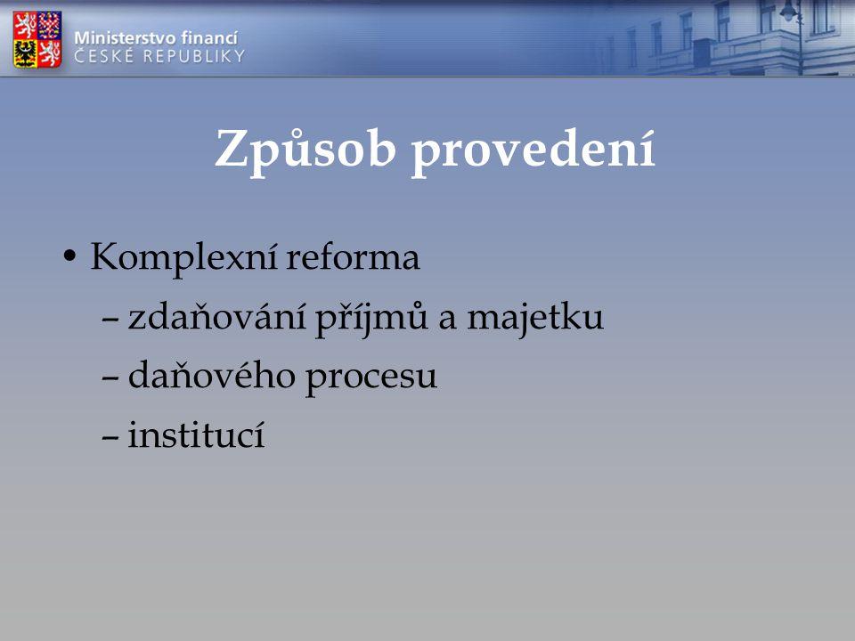 Způsob provedení Komplexní reforma –zdaňování příjmů a majetku –daňového procesu –institucí