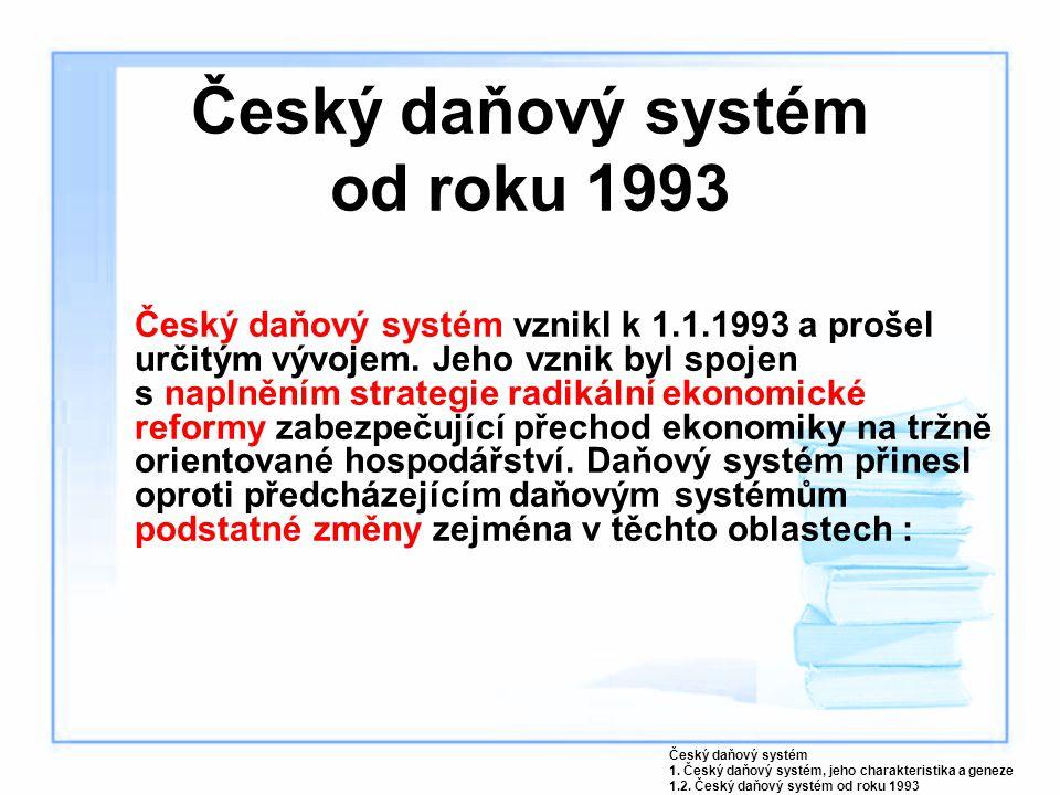 Český daňový systém od roku 1993 Český daňový systém vznikl k 1.1.1993 a prošel určitým vývojem. Jeho vznik byl spojen s naplněním strategie radikální