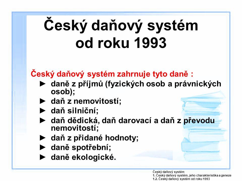 Český daňový systém od roku 1993 Český daňový systém zahrnuje tyto daně : ►daně z příjmů (fyzických osob a právnických osob); ►daň z nemovitostí; ►daň