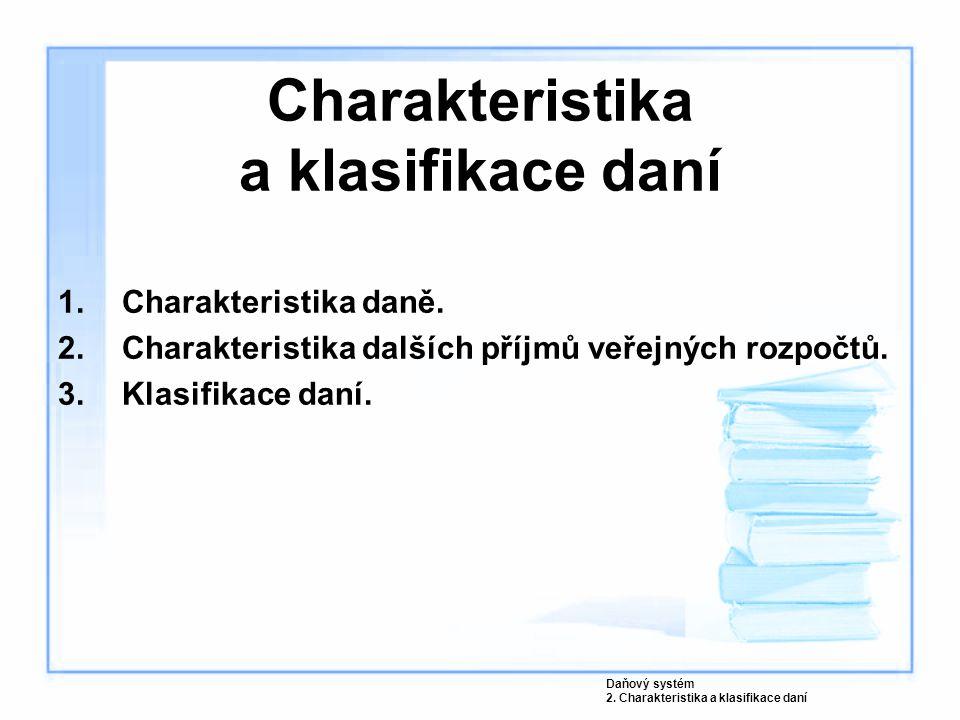 Charakteristika a klasifikace daní 1.Charakteristika daně. 2.Charakteristika dalších příjmů veřejných rozpočtů. 3.Klasifikace daní. Daňový systém 2. C