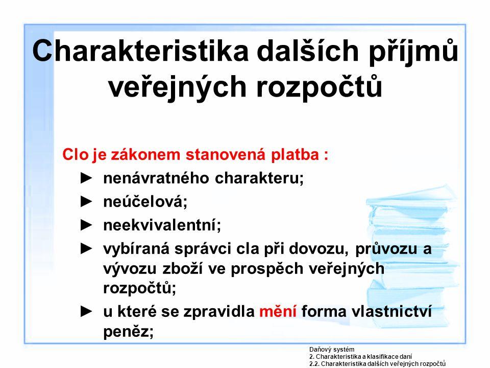 Charakteristika dalších příjmů veřejných rozpočtů Clo je zákonem stanovená platba : ►nenávratného charakteru; ►neúčelová; ►neekvivalentní; ►vybíraná s