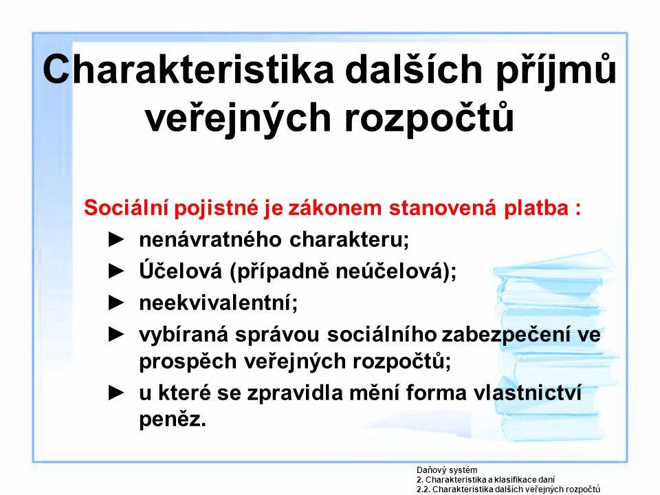 Charakteristika dalších příjmů veřejných rozpočtů Sociální pojistné je zákonem stanovená platba : ►nenávratného charakteru; ►Účelová (případně neúčelo