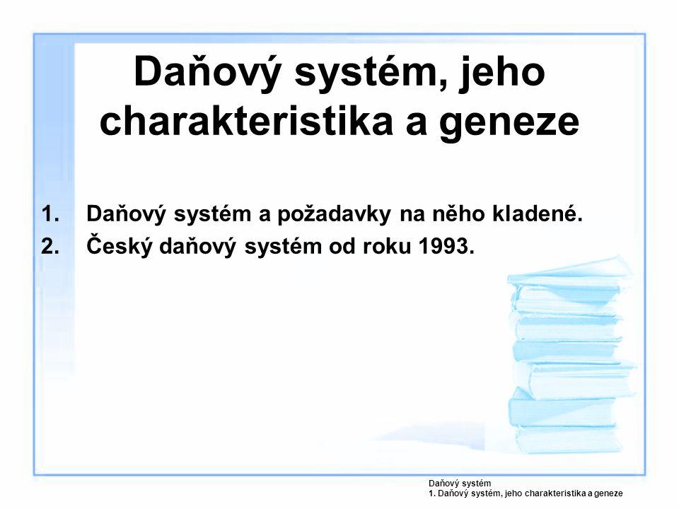 Daňový systém, jeho charakteristika a geneze 1.Daňový systém a požadavky na něho kladené. 2.Český daňový systém od roku 1993. Daňový systém 1. Daňový