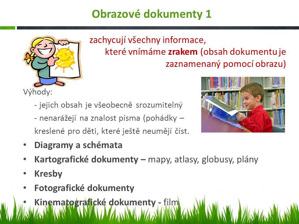 Obrazové dokumenty 1 zachycují všechny informace, které vnímáme zrakem (obsah dokumentu je zaznamenaný pomocí obrazu) Výhody: - jejich obsah je všeobecně srozumitelný - nenarážejí na znalost písma (pohádky – kreslené pro děti, které ještě neumějí číst.