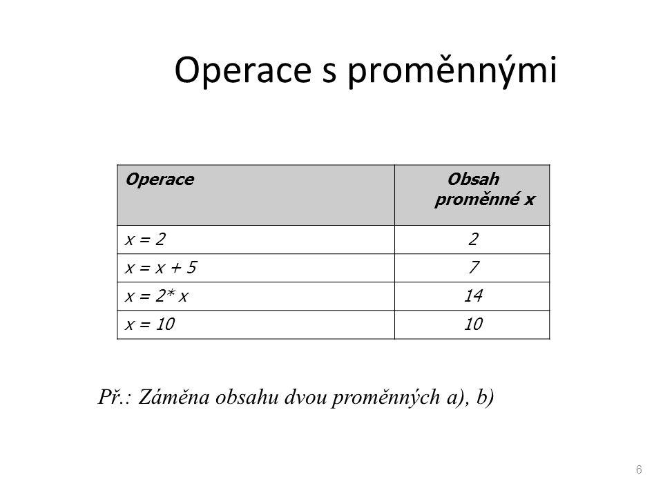 Operace s proměnnými OperaceObsah proměnné x x = 22 x = x + 57 x = 2* x14 x = 1010 6 Př.: Záměna obsahu dvou proměnných a), b)