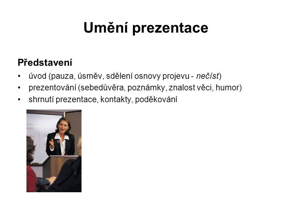 Umění prezentace Představení úvod (pauza, úsměv, sdělení osnovy projevu - nečíst) prezentování (sebedůvěra, poznámky, znalost věci, humor) shrnutí prezentace, kontakty, poděkování