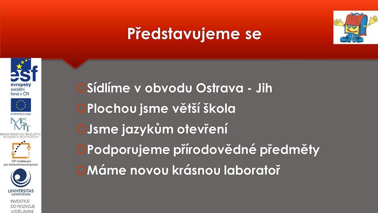 Představujeme se  Sídlíme v obvodu Ostrava - Jih  Plochou jsme větší škola  Jsme jazykům otevření  Podporujeme přírodovědné předměty  Máme novou krásnou laboratoř  Sídlíme v obvodu Ostrava - Jih  Plochou jsme větší škola  Jsme jazykům otevření  Podporujeme přírodovědné předměty  Máme novou krásnou laboratoř