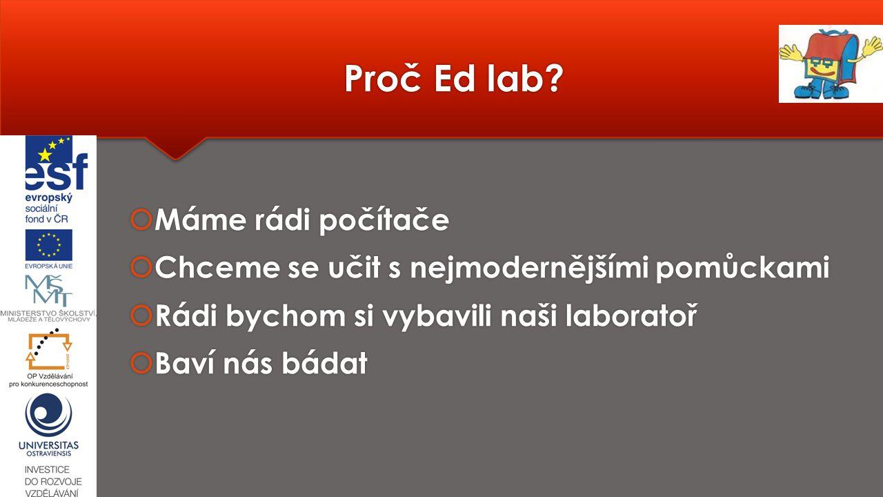 Proč Ed lab?  Máme rádi počítače  Chceme se učit s nejmodernějšími pomůckami  Rádi bychom si vybavili naši laboratoř  Baví nás bádat  Máme rádi p