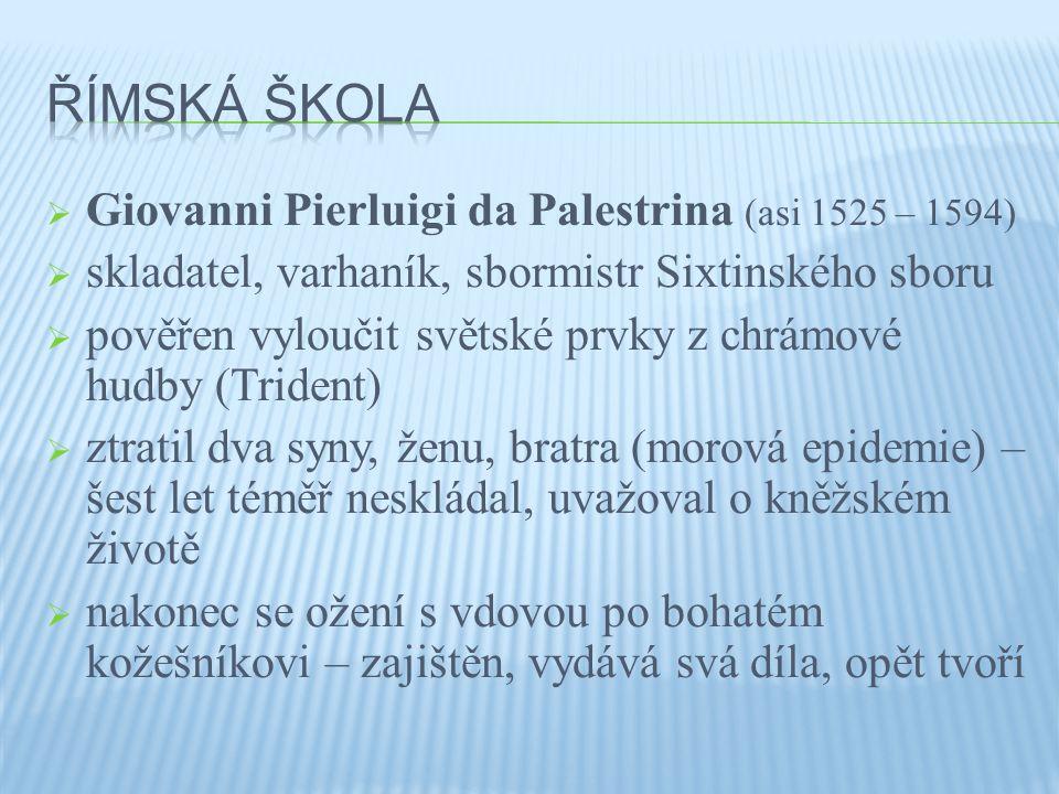  Giovanni Pierluigi da Palestrina (asi 1525 – 1594)  skladatel, varhaník, sbormistr Sixtinského sboru  pověřen vyloučit světské prvky z chrámové hudby (Trident)  ztratil dva syny, ženu, bratra (morová epidemie) – šest let téměř neskládal, uvažoval o kněžském životě  nakonec se ožení s vdovou po bohatém kožešníkovi – zajištěn, vydává svá díla, opět tvoří