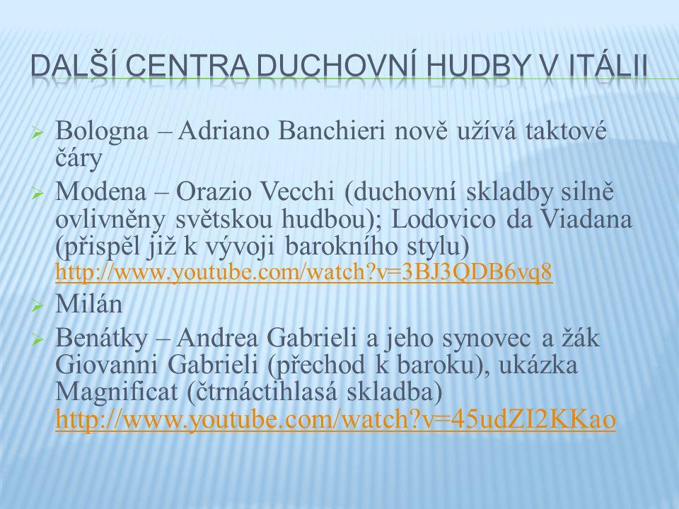  Bologna – Adriano Banchieri nově užívá taktové čáry  Modena – Orazio Vecchi (duchovní skladby silně ovlivněny světskou hudbou); Lodovico da Viadana (přispěl již k vývoji barokního stylu) http://www.youtube.com/watch?v=3BJ3QDB6vq8 http://www.youtube.com/watch?v=3BJ3QDB6vq8  Milán  Benátky – Andrea Gabrieli a jeho synovec a žák Giovanni Gabrieli (přechod k baroku), ukázka Magnificat (čtrnáctihlasá skladba) http://www.youtube.com/watch?v=45udZI2KKao http://www.youtube.com/watch?v=45udZI2KKao