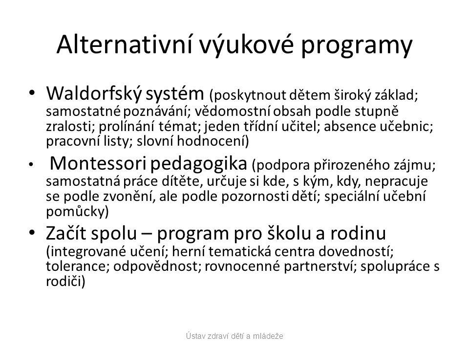 Alternativní výukové programy Waldorfský systém (poskytnout dětem široký základ; samostatné poznávání; vědomostní obsah podle stupně zralosti; prolínání témat; jeden třídní učitel; absence učebnic; pracovní listy; slovní hodnocení) Montessori pedagogika (podpora přirozeného zájmu; samostatná práce dítěte, určuje si kde, s kým, kdy, nepracuje se podle zvonění, ale podle pozornosti dětí; speciální učební pomůcky) Začít spolu – program pro školu a rodinu (integrované učení; herní tematická centra dovedností; tolerance; odpovědnost; rovnocenné partnerství; spolupráce s rodiči) Ústav zdraví dětí a mládeže