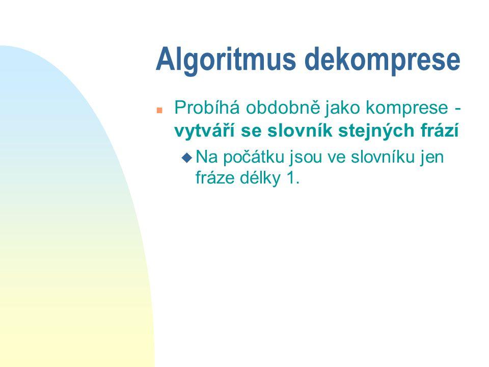 Algoritmus dekomprese n Probíhá obdobně jako komprese - vytváří se slovník stejných frází u Na počátku jsou ve slovníku jen fráze délky 1.