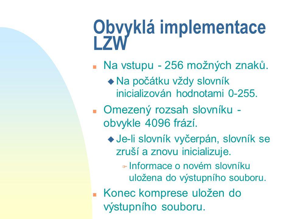 Obvyklá implementace LZW n Na vstupu - 256 možných znaků. u Na počátku vždy slovník inicializován hodnotami 0-255. n Omezený rozsah slovníku - obvykle