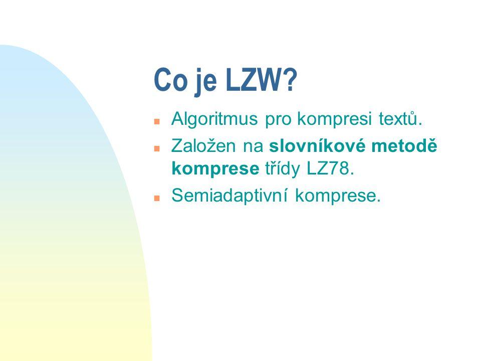 Co je LZW? n Algoritmus pro kompresi textů. n Založen na slovníkové metodě komprese třídy LZ78. n Semiadaptivní komprese.