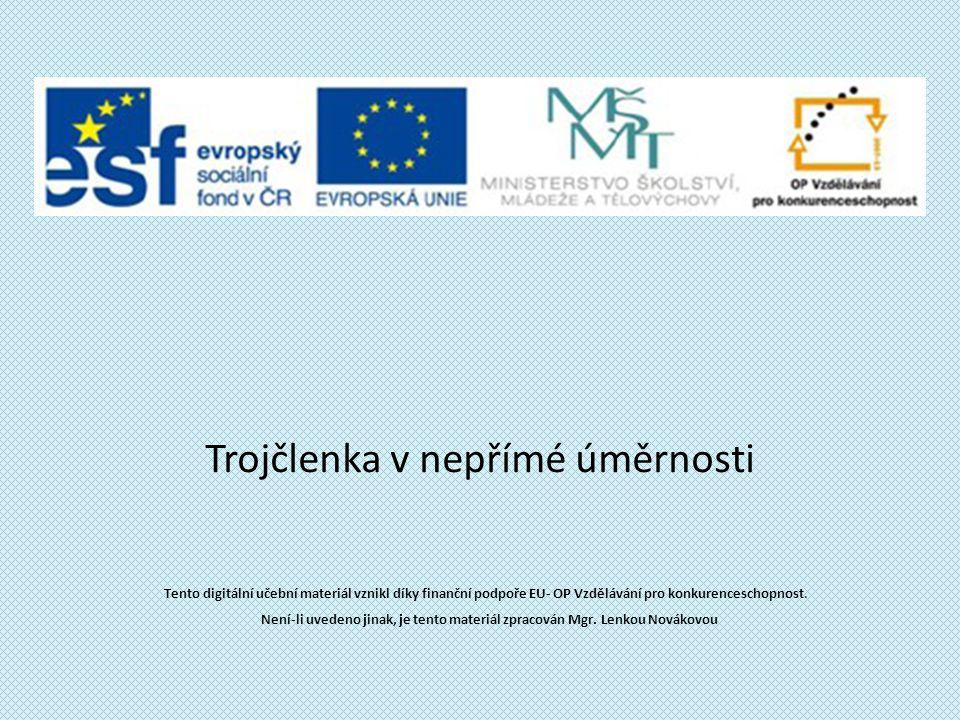 Trojčlenka v nepřímé úměrnosti Tento digitální učební materiál vznikl díky finanční podpoře EU- OP Vzdělávání pro konkurenceschopnost.