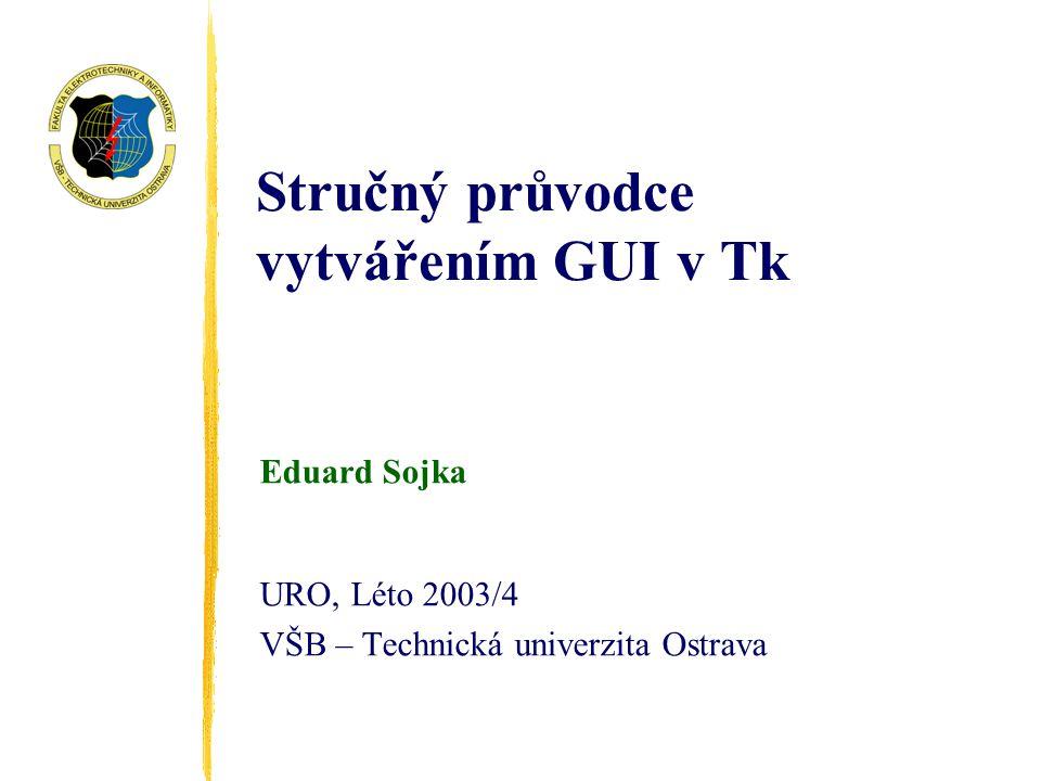 Stručný průvodce vytvářením GUI v Tk Eduard Sojka URO, Léto 2003/4 VŠB – Technická univerzita Ostrava