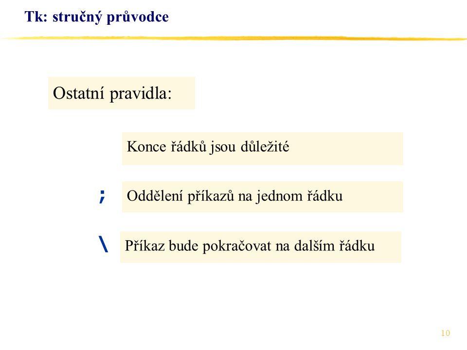 10 Tk: stručný průvodce Konce řádků jsou důležité Ostatní pravidla: Oddělení příkazů na jednom řádku Příkaz bude pokračovat na dalším řádku ; \