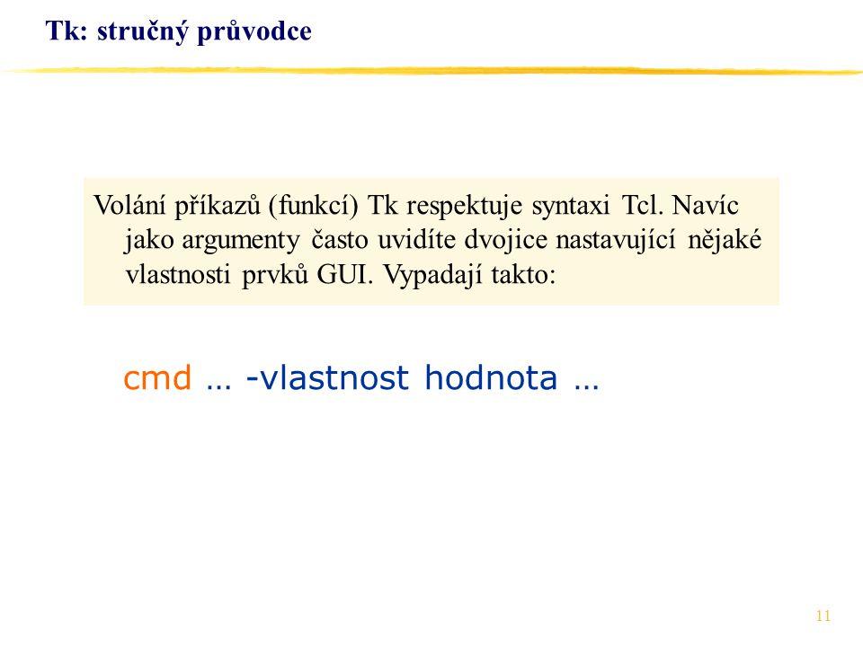 11 Tk: stručný průvodce Volání příkazů (funkcí) Tk respektuje syntaxi Tcl. Navíc jako argumenty často uvidíte dvojice nastavující nějaké vlastnosti pr