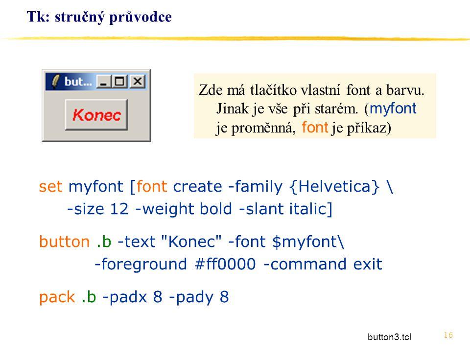 16 Tk: stručný průvodce set myfont [font create -family {Helvetica} \ -size 12 -weight bold -slant italic] button.b -text
