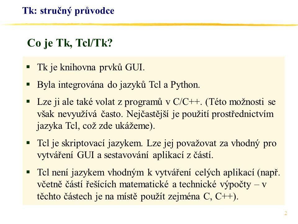 2 Tk: stručný průvodce  Tk je knihovna prvků GUI.  Byla integrována do jazyků Tcl a Python.  Lze ji ale také volat z programů v C/C++. (Této možnos