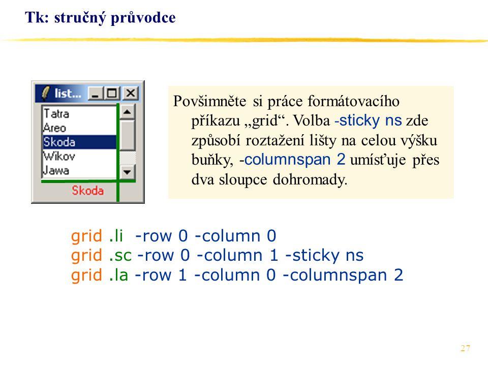 27 Tk: stručný průvodce grid.li -row 0 -column 0 grid.sc -row 0 -column 1 -sticky ns grid.la -row 1 -column 0 -columnspan 2 Povšimněte si práce formát