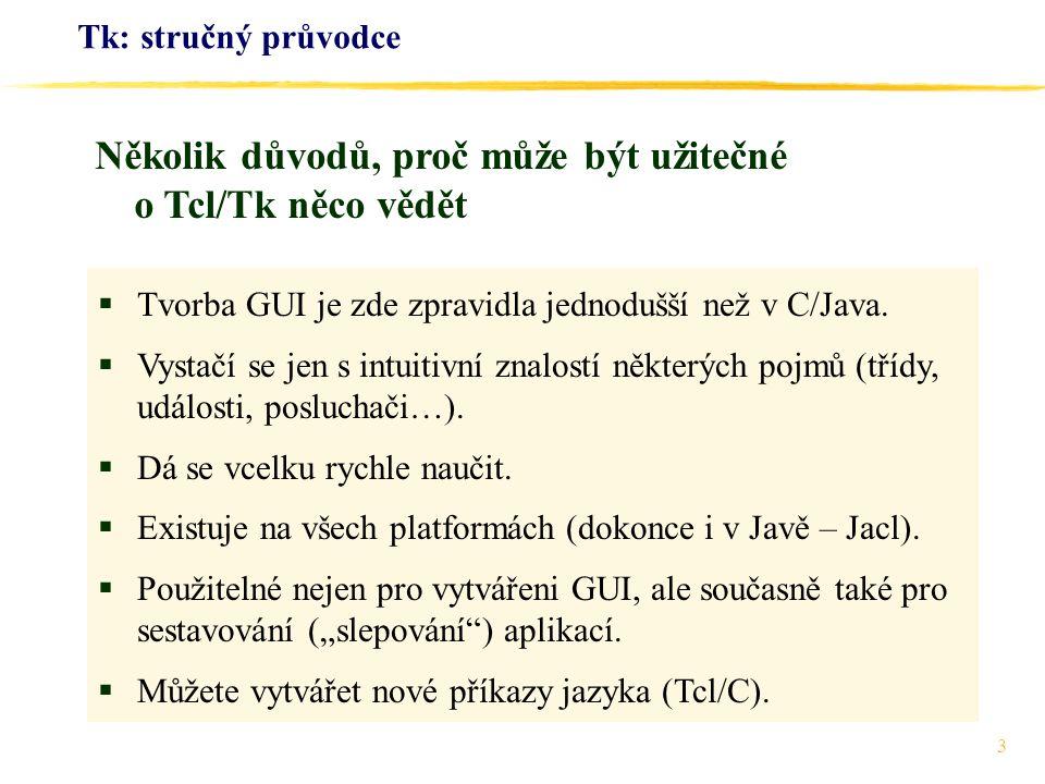 24 Tk: stručný průvodce label.la -text Two check buttons checkbutton.c1 -text Bold -variable bo checkbutton.c2 -text Italics -variable it button.bu -text Ukaz -command ukaz proc ukaz { } { global bo it if {$bo} {set weight bold }else {set weight normal } if {$it} {set slant italic } else {set slant roman }.la configure -font -weight $weight -slant $slant } Knoflíky jsou zde svázány s proměnnými bo, it.