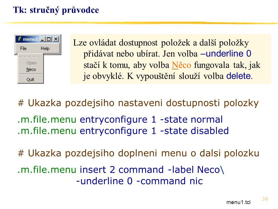 36 Tk: stručný průvodce # Ukazka pozdejsiho nastaveni dostupnosti polozky.m.file.menu entryconfigure 1 -state normal.m.file.menu entryconfigure 1 -sta