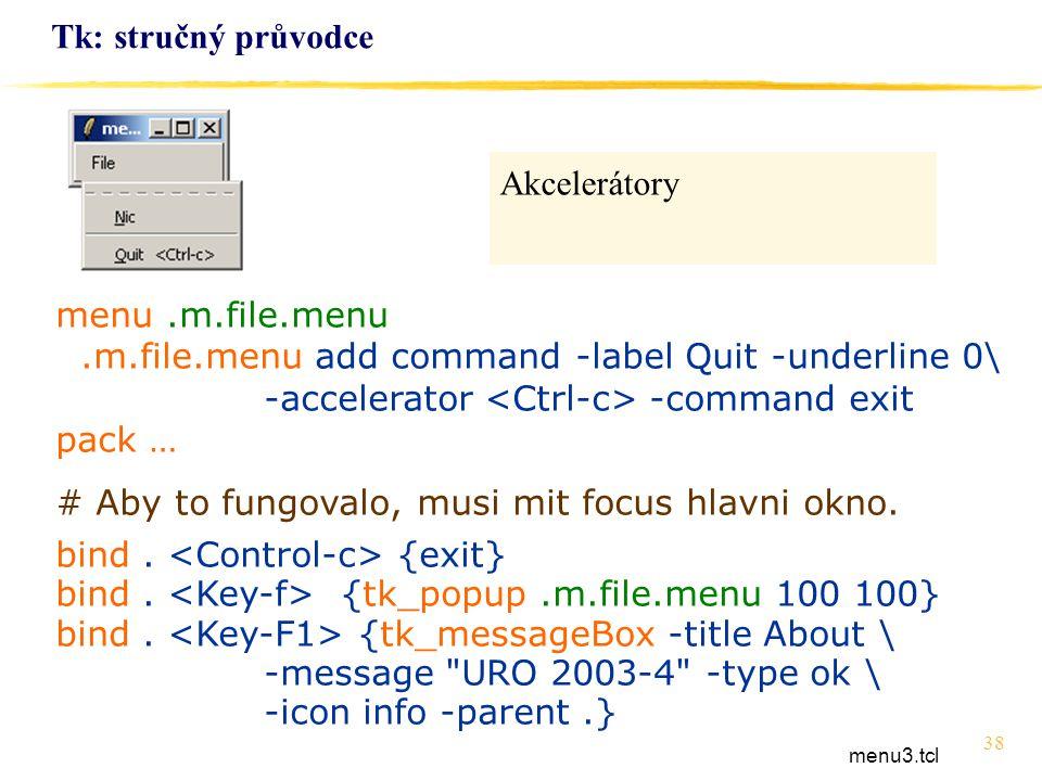 38 Tk: stručný průvodce menu.m.file.menu.m.file.menu add command -label Quit -underline 0\ -accelerator -command exit pack … # Aby to fungovalo, musi