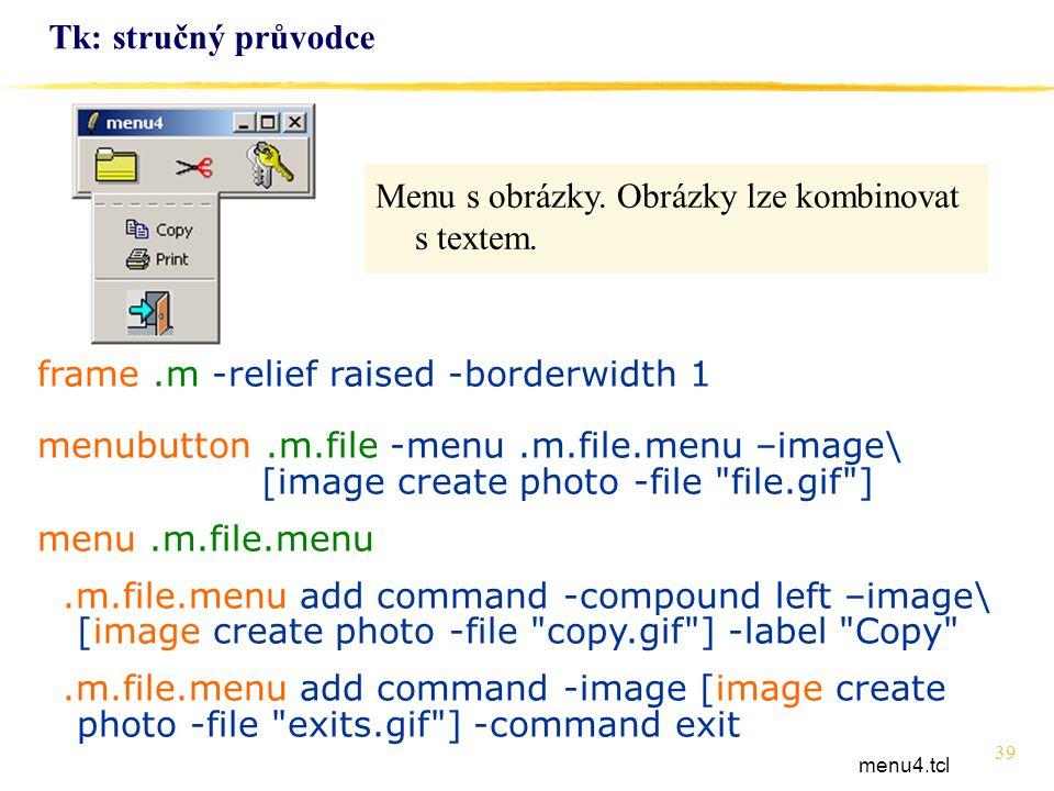 39 Tk: stručný průvodce frame.m -relief raised -borderwidth 1 menubutton.m.file -menu.m.file.menu –image\ [image create photo -file