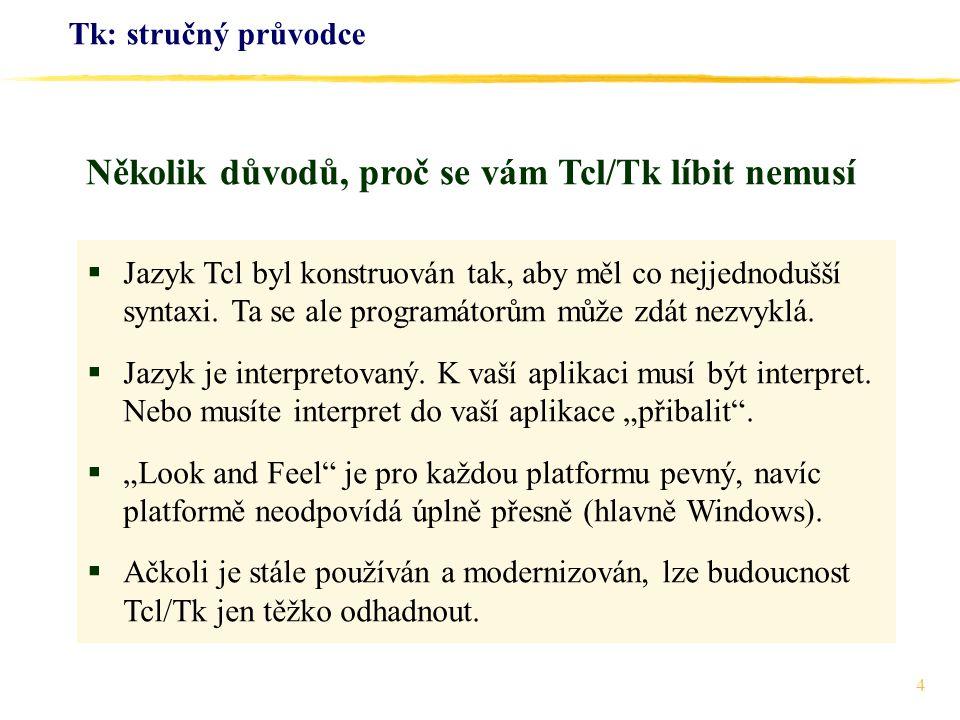 4 Tk: stručný průvodce  Jazyk Tcl byl konstruován tak, aby měl co nejjednodušší syntaxi. Ta se ale programátorům může zdát nezvyklá.  Jazyk je inter