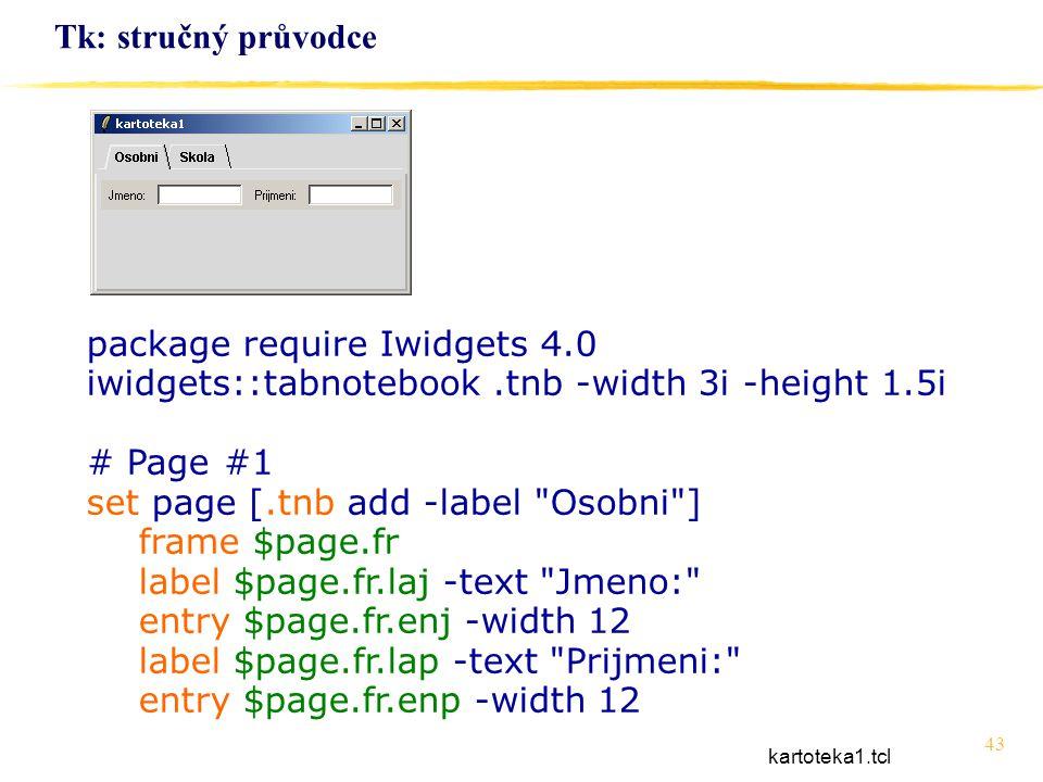 43 Tk: stručný průvodce package require Iwidgets 4.0 iwidgets::tabnotebook.tnb -width 3i -height 1.5i # Page #1 set page [.tnb add -label