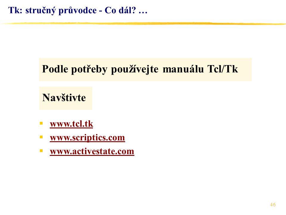 46 Tk: stručný průvodce - Co dál? … Podle potřeby používejte manuálu Tcl/Tk  www.tcl.tk www.tcl.tk  www.scriptics.com www.scriptics.com  www.active