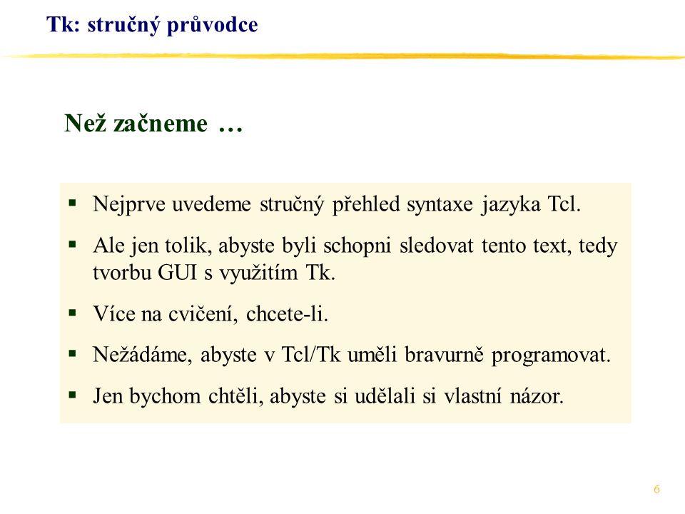 6 Tk: stručný průvodce  Nejprve uvedeme stručný přehled syntaxe jazyka Tcl.  Ale jen tolik, abyste byli schopni sledovat tento text, tedy tvorbu GUI