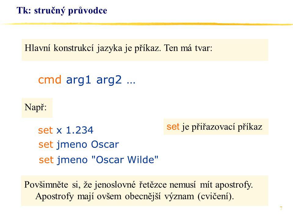 7 Tk: stručný průvodce Hlavní konstrukcí jazyka je příkaz. Ten má tvar: cmd arg1 arg2 … set x 1.234 Např: set jmeno Oscar set jmeno
