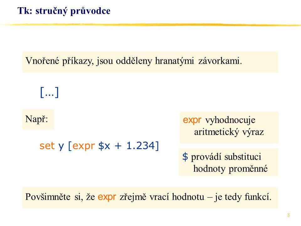 19 Tk: stručný průvodce pack.en -side top -padx 4 -pady 4 -fill x pack.la -side bottom -pady 4 pack.bv -side left -pady 4 pack.bz -side right -pady 4 … proc vymaz {} {.en delete 0 end } proc zpracuj {} {.la configure -text [.en get] } bind.en {zpracuj} focus.en Pokračování: Příkaz.en delete 0 end maže text od pozice 0 až do konce,.en get získává text.