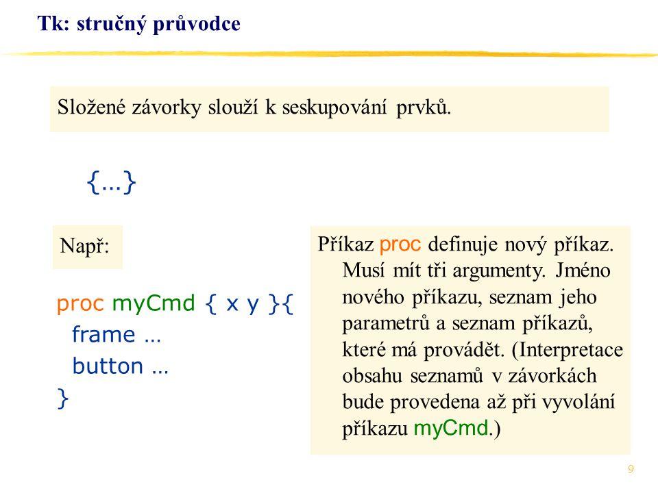 9 Tk: stručný průvodce Složené závorky slouží k seskupování prvků. {…} proc myCmd { x y }{ frame … button … } Např: Příkaz proc definuje nový příkaz.