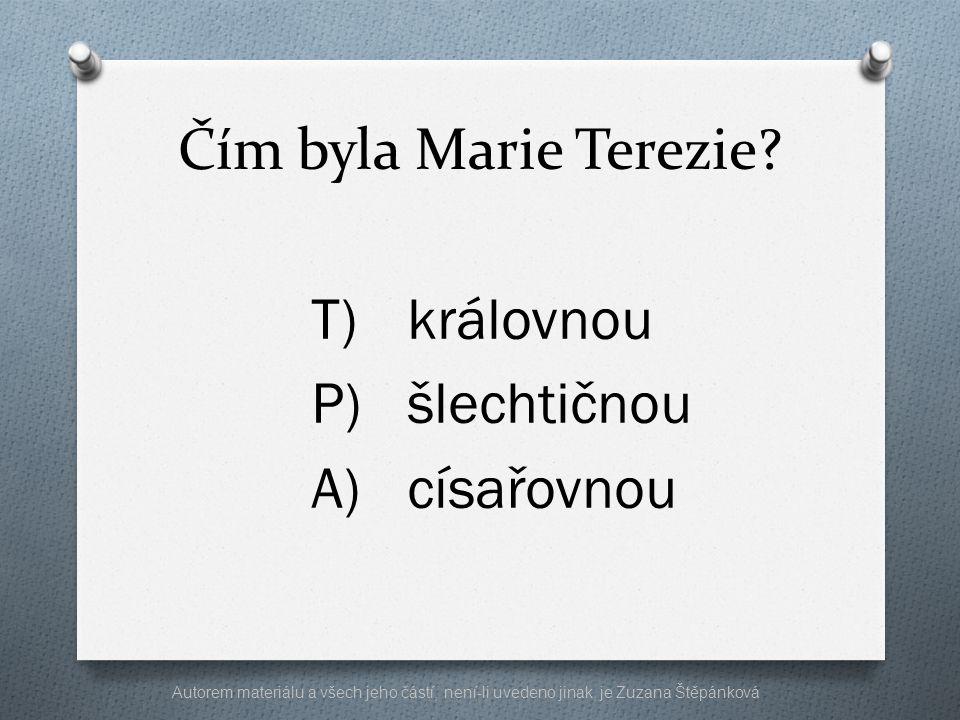 Čím byla Marie Terezie? T)královnou P)šlechtičnou A)císařovnou Autorem materiálu a všech jeho částí, není-li uvedeno jinak, je Zuzana Štěpánková