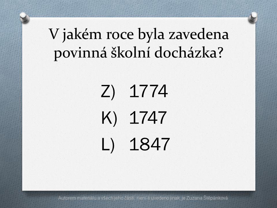 V jakém roce byla zavedena povinná školní docházka? Z)1774 K)1747 L)1847 Autorem materiálu a všech jeho částí, není-li uvedeno jinak, je Zuzana Štěpán