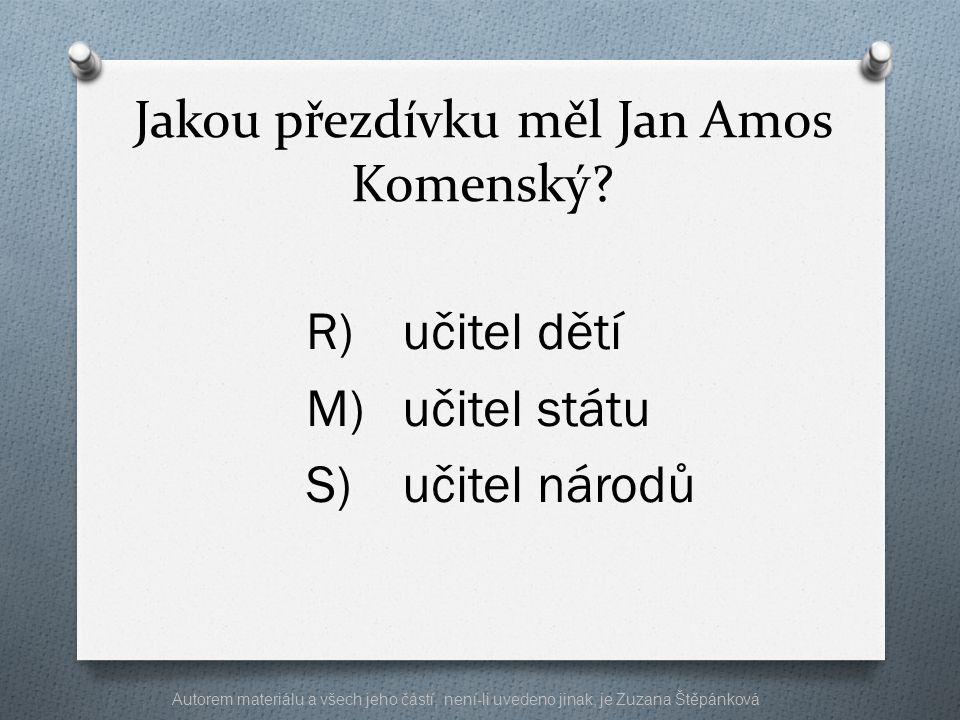 Jakou přezdívku měl Jan Amos Komenský? R)učitel dětí M)učitel státu S)učitel národů Autorem materiálu a všech jeho částí, není-li uvedeno jinak, je Zu